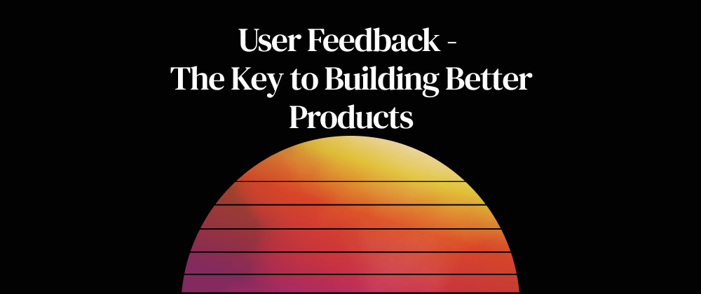 User Feedback- the Key to Building Better Products